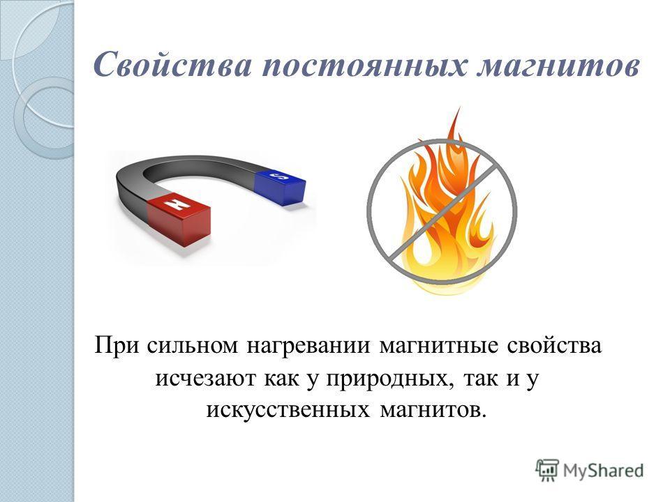 Свойства постоянных магнитов При сильном нагревании магнитные свойства исчезают как у природных, так и у искусственных магнитов.