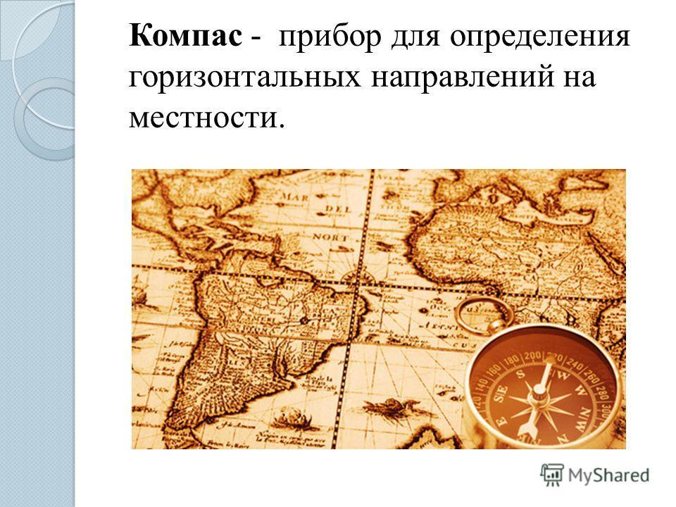 Компас - прибор для определения горизонтальных направлений на местности.
