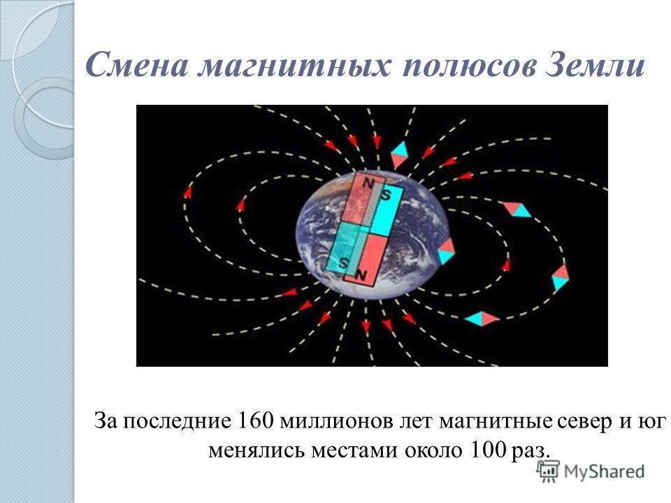 Смена магнитных полюсов Земли За последние 160 миллионов лет магнитные север и юг менялись местами около 100 раз.