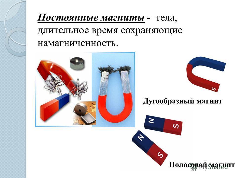 Полосовой магнит Постоянные магниты - тела, длительное время сохраняющие намагниченность. Дугообразный магнит