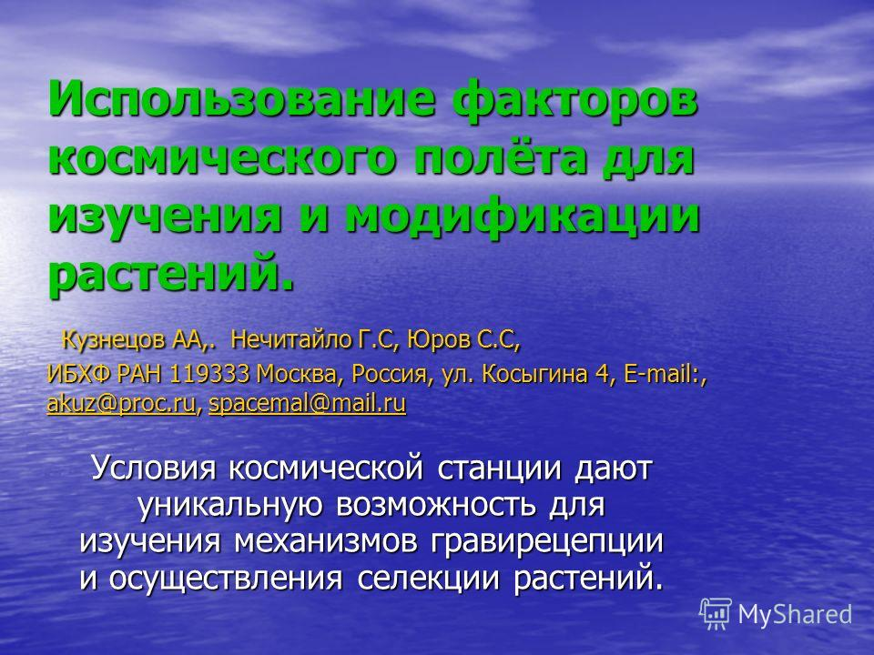 Использование факторов космического полёта для изучения и модификации растений. Кузнецов АА,. Нечитайло Г.С, Юров С.С, ИБХФ РАН 119333 Москва, Россия, ул. Косыгина 4, E-mail:, akuz@proc.ru, spacemal@mail.ru akuz@proc.ruspacemal@mail.ru akuz@proc.rusp