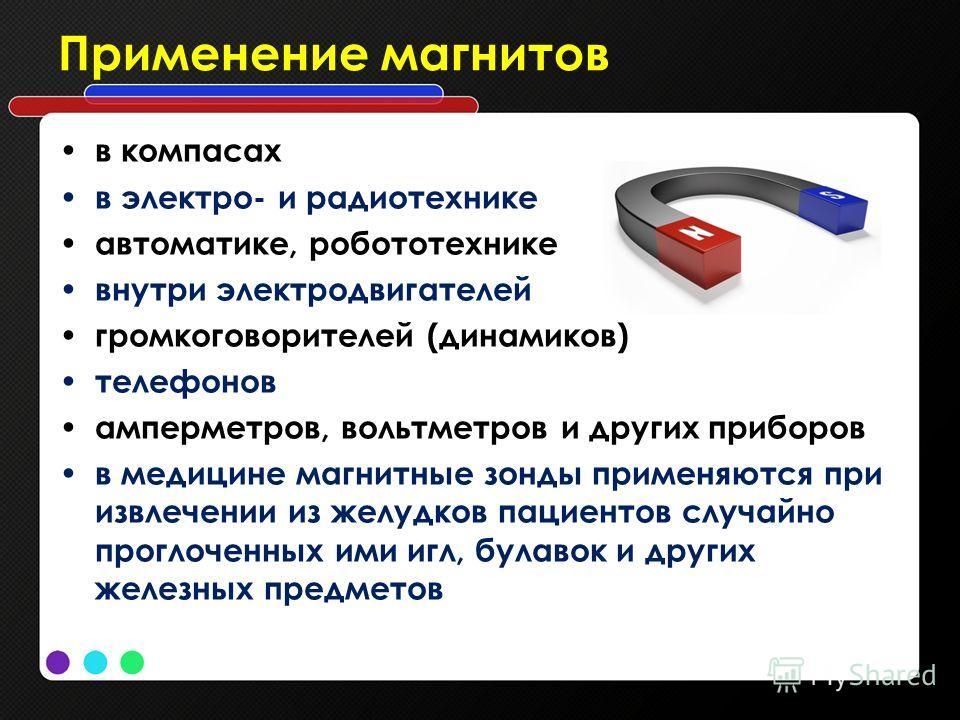 Применение магнитов в компасах в электро- и радиотехнике автоматике, робототехнике внутри электродвигателей громкоговорителей (динамиков) телефонов амперметров, вольтметров и других приборов в медицине магнитные зонды применяются при извлечении из же
