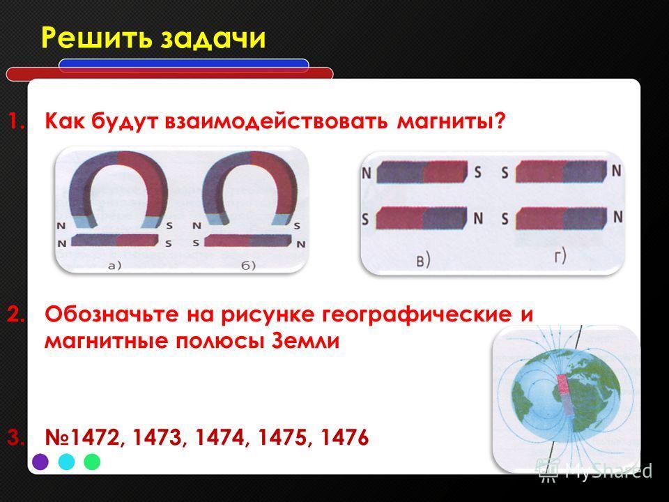 Решить задачи 1. Как будут взаимодействовать магниты? 2. Обозначьте на рисунке географические и магнитные полюсы Земли 3.1472, 1473, 1474, 1475, 1476
