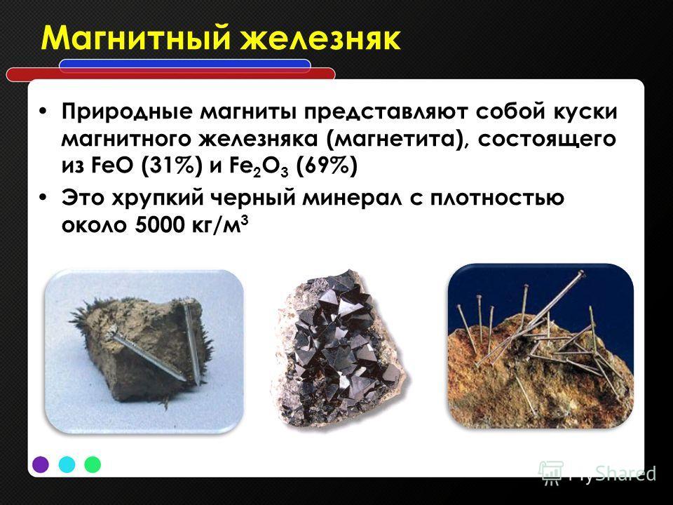 Магнитный железняк Природные магниты представляют собой куски магнитного железняка (магнетита), состоящего из FеО (31%) и Fе 2 O 3 (69%) Это хрупкий черный минерал с плотностью около 5000 кг/м 3