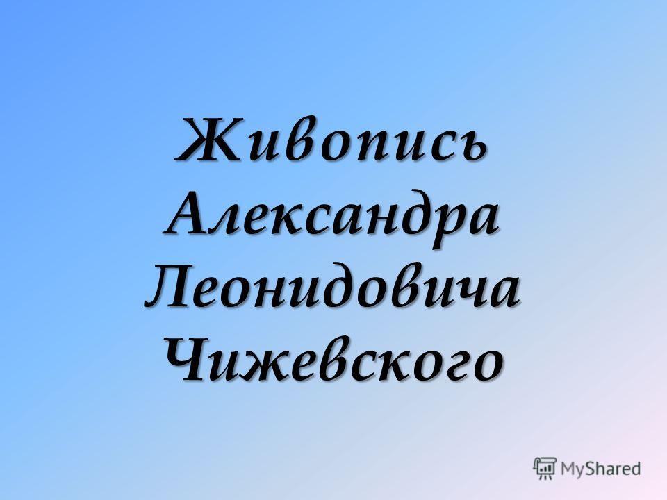 Живопись Александра Леонидовича Чижевского
