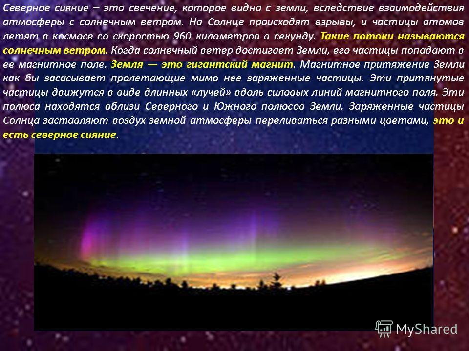 Северное сияние – это свечение, которое видно с земли, вследствие взаимодействия атмосферы с солнечным ветром. На Солнце происходят взрывы, и частицы атомов летят в космосе со скоростью 960 километров в секунду. Такие потоки называются солнечным ветр