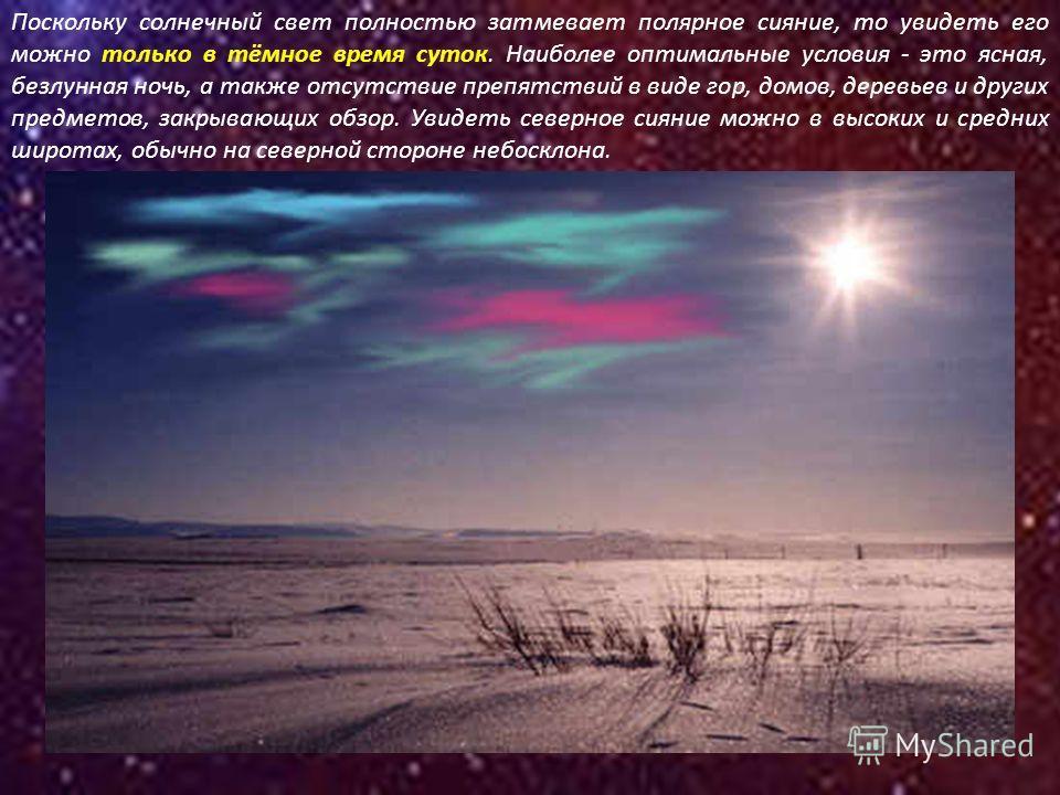 Поскольку солнечный свет полностью затмевает полярное сияние, то увидеть его можно только в тёмное время суток. Наиболее оптимальные условия - это ясная, безлунная ночь, а также отсутствие препятствий в виде гор, домов, деревьев и других предметов, з
