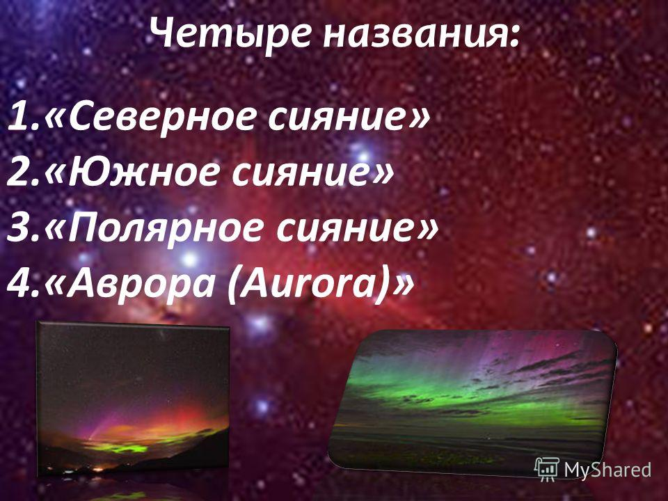 Четыре названия: 1.«Северное сияние» 2.«Южное сияние» 3.«Полярное сияние» 4.«Аврора (Aurora)»
