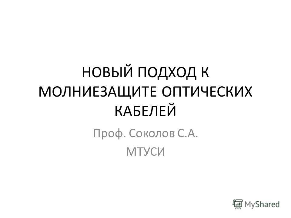 НОВЫЙ ПОДХОД К МОЛНИЕЗАЩИТЕ ОПТИЧЕСКИХ КАБЕЛЕЙ Проф. Соколов С.А. МТУСИ