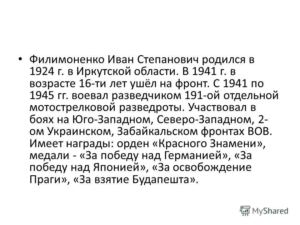 Филимоненко Иван Степанович родился в 1924 г. в Иркутской области. В 1941 г. в возрасте 16-ти лет ушёл на фронт. С 1941 по 1945 гг. воевал разведчиком 191-ой отдельной мотострелковой разведроты. Участвовал в боях на Юго-Западном, Северо-Западном, 2-