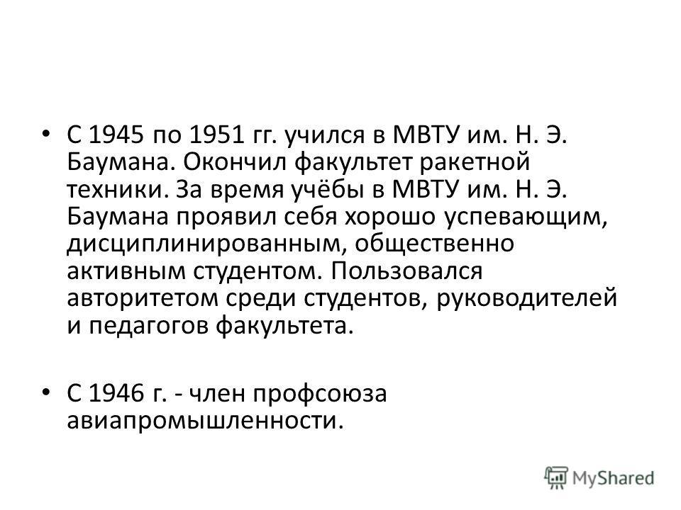 С 1945 по 1951 гг. учился в МВТУ им. Н. Э. Баумана. Окончил факультет ракетной техники. За время учёбы в МВТУ им. Н. Э. Баумана проявил себя хорошо успевающим, дисциплинированным, общественно активным студентом. Пользовался авторитетом среди студенто