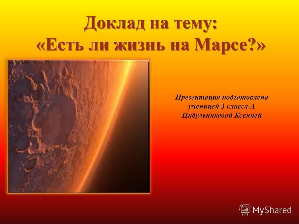 Доклад на тему: «Есть ли жизнь на Марсе?» Презентация подготовлена ученицей 3 класса А Цибульниковой Ксенией