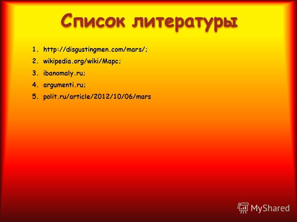 1.http://disgustingmen.com/mars/; 2.wikipedia.org/wiki/Марс ; 3.ibanomaly.ru; 4.argumenti.ru; 5.polit.ru/article/2012/10/06/mars