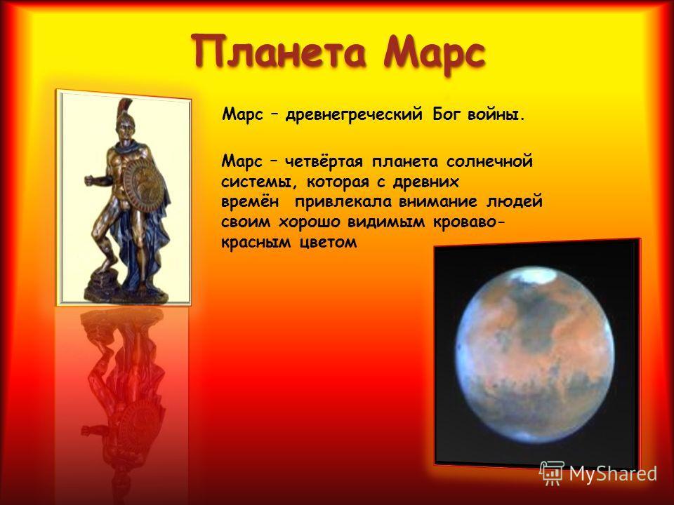 Марс – древнегреческий Бог войны. Марс – четвёртая планета солнечной системы, которая с древних времён привлекала внимание людей своим хорошо видимым кроваво- красным цветом