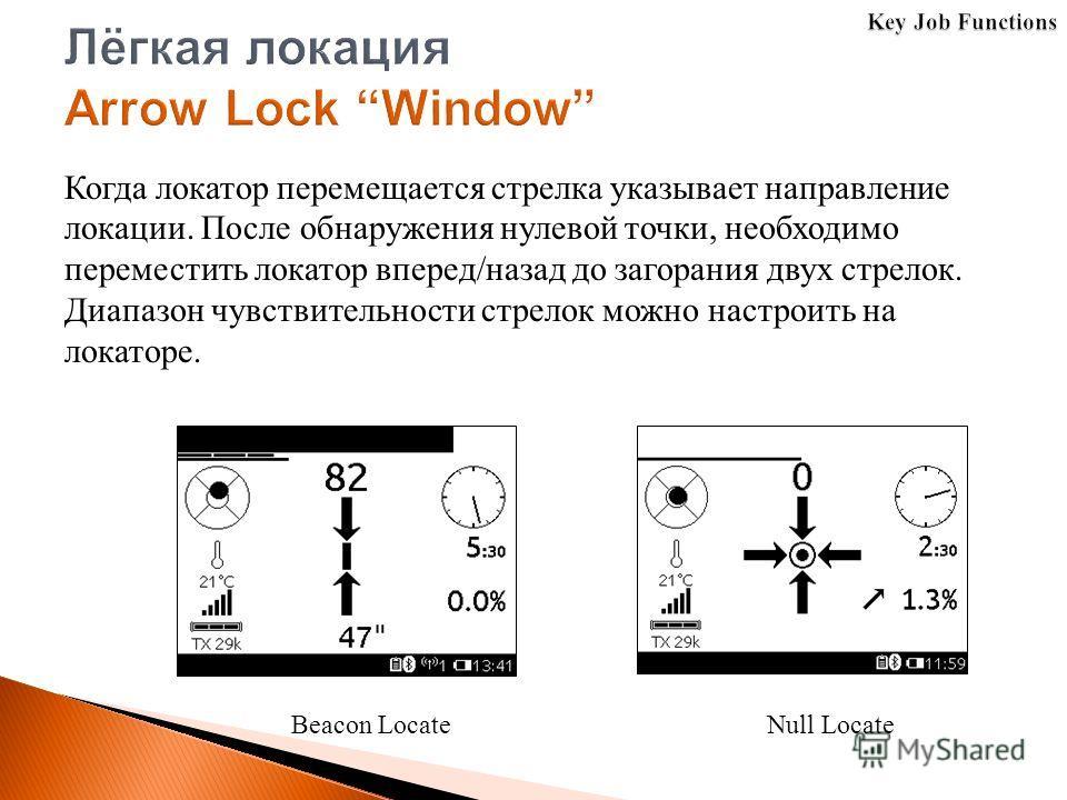 Beacon LocateNull Locate Когда локатор перемещается стрелка указывает направление локации. После обнаружения нулевой точки, необходимо переместить локатор вперед/назад до загорания двух стрелок. Диапазон чувствительности стрелок можно настроить на ло