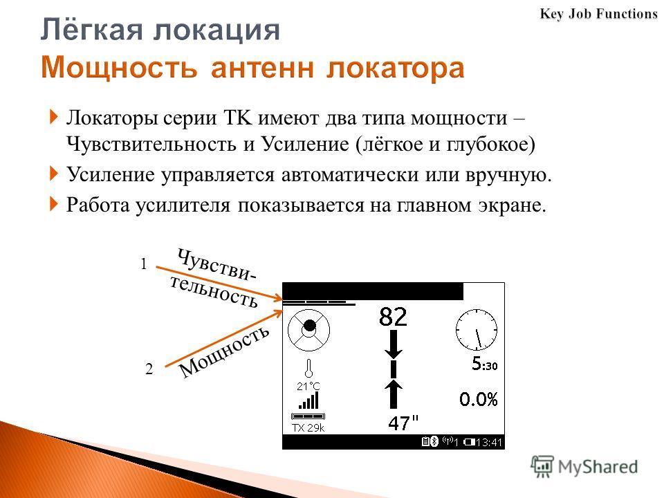 Локаторы серии TK имеют два типа мощности – Чувствительность и Усиление (лёгкое и глубокое) Усиление управляется автоматически или вручную. Работа усилителя показывается на главном экране. Мощность 1 2 Чувстви- тельность