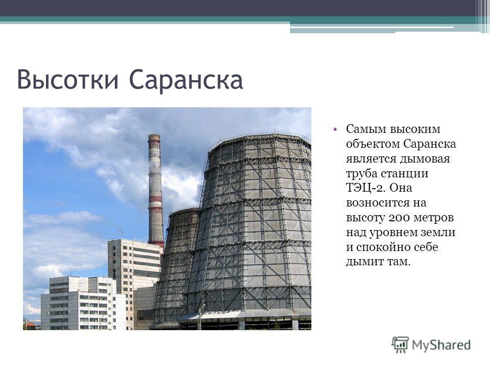 Самым высоким объектом Саранска является дымовая труба станции ТЭЦ-2. Она возносится на высоту 200 метров над уровнем земли и спокойно себе дымит там. Высотки Саранска