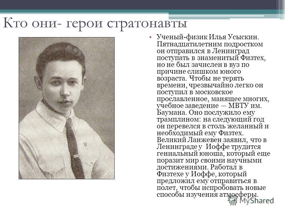 Ученый-физик Илья Усыскин. Пятнадцатилетним подростком он отправился в Ленинград поступать в знаменитый Физтех, но не был зачислен в вуз по причине слишком юного возраста. Чтобы не терять времени, чрезвычайно легко он поступил в московское прославлен