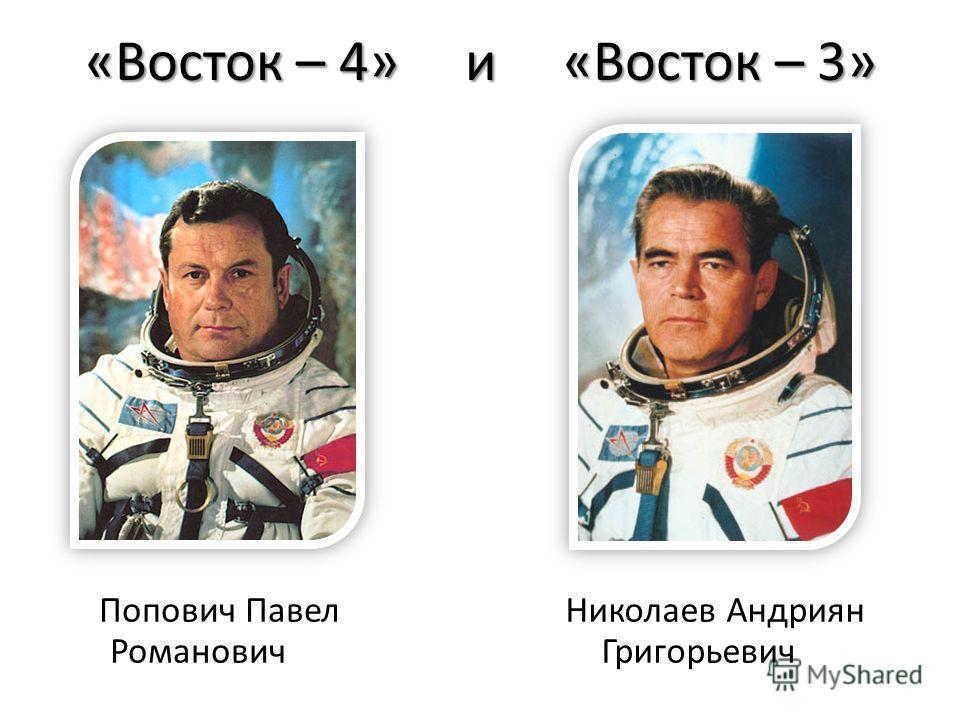 «Восток – 4» и «Восток – 3» Попович Павел Романович Николаев Андриян Григорьевич