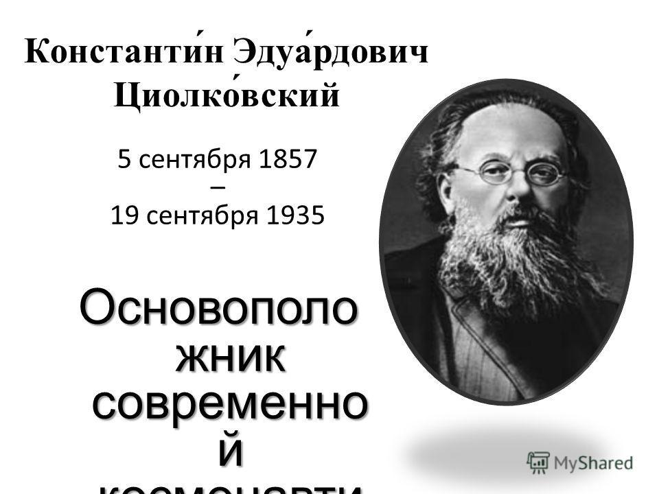Константи́н Эдуа́рдович Циолко́всякий 5 сентября 1857 – 19 сентября 1935 Основополо жник современной космонавтики