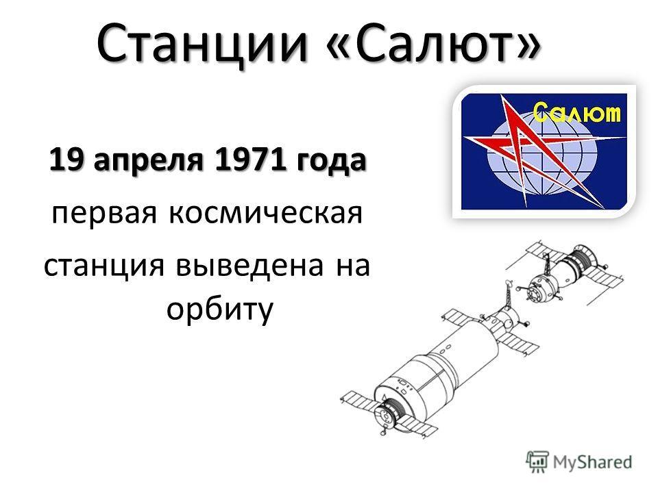 Станции «Салют» 19 апреля 1971 года первая космическая станция выведена на орбиту