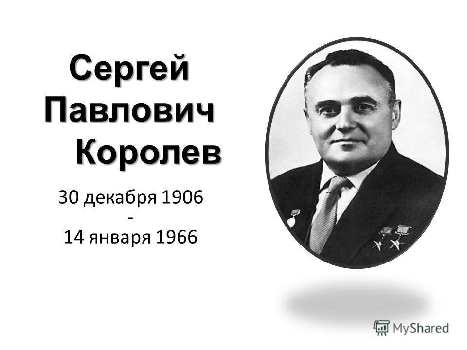 Сергей Павлович Королев 30 декабря 1906 - 14 января 1966