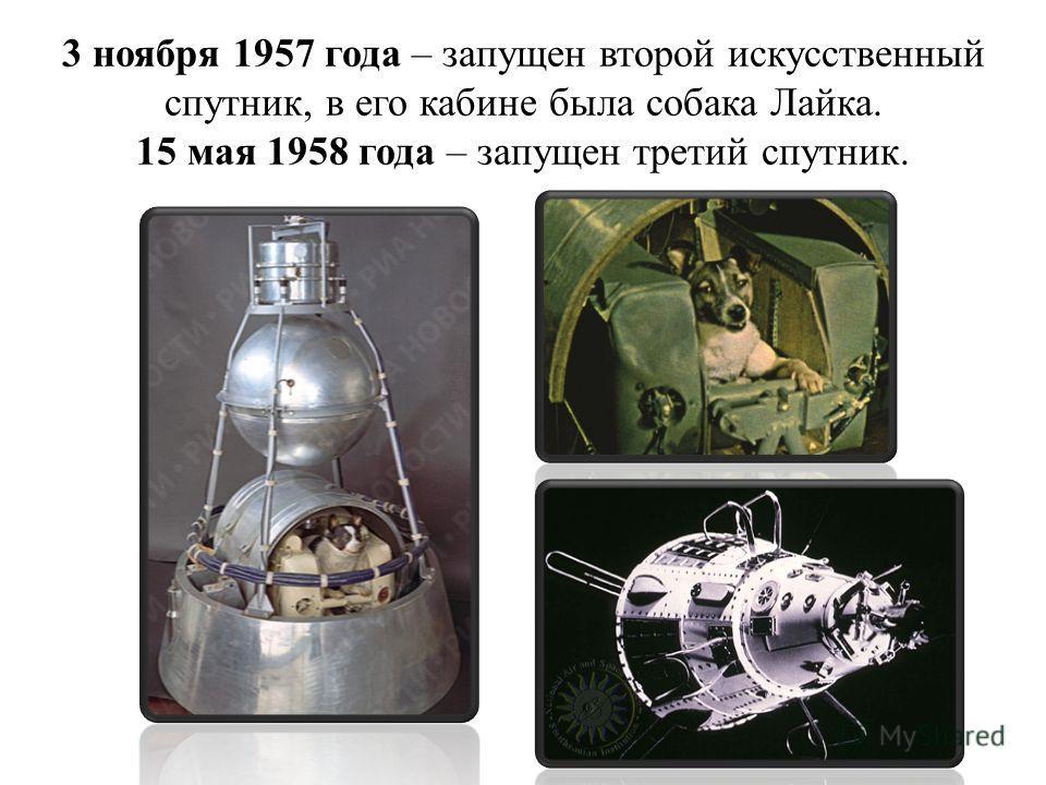 3 ноября 1957 года – запущен второй искусственный спутник, в его кабине была собака Лайка. 15 мая 1958 года – запущен третий спутник.