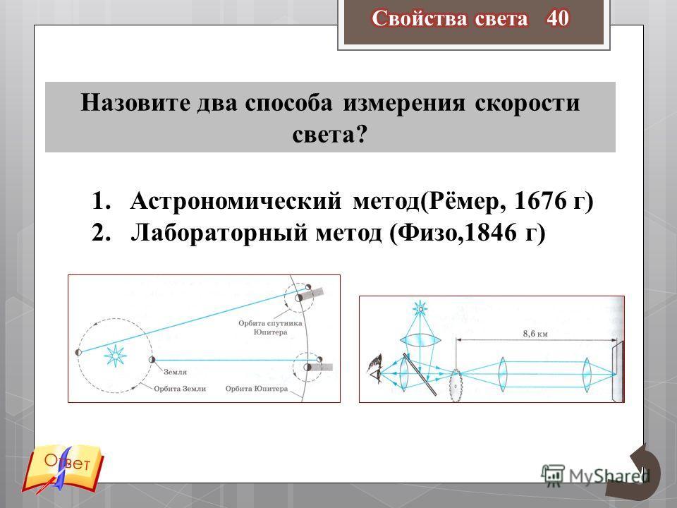 Ответ Назовите два способа измерения скорости света? 1. Астрономический метод(Рёмер, 1676 г) 2. Лабораторный метод (Физо,1846 г)