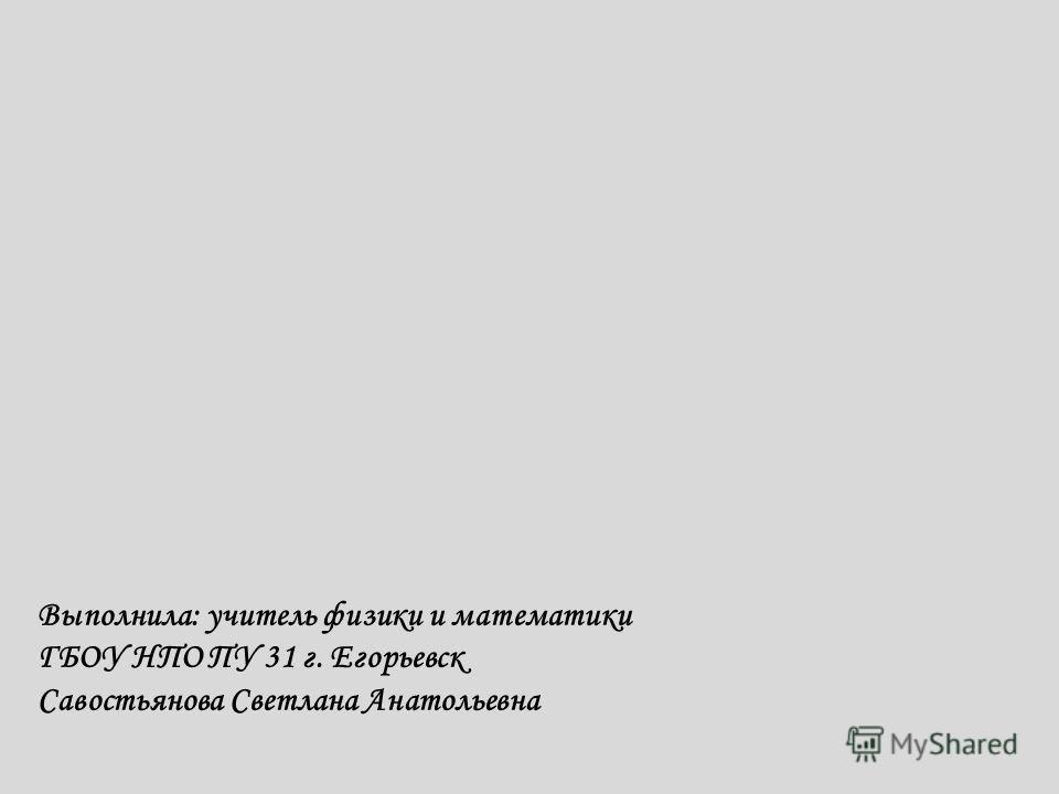 Выполнила: учитель физики и математики ГБОУ НПО ПУ 31 г. Егорьевск Савостьянова Светлана Анатольевна