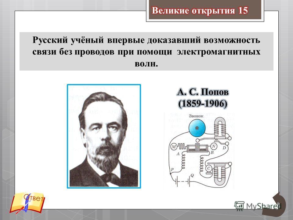 Русский учёный впервые доказавший возможность связи без проводов при помощи электромагнитных волн. Ответ