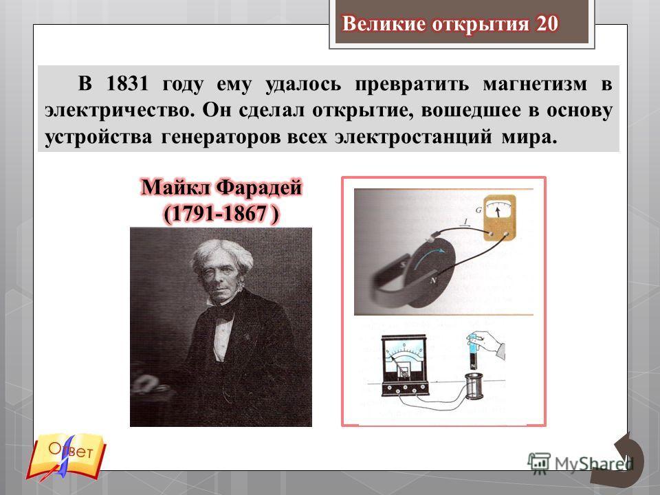 В 1831 году ему удалось превратить магнетизм в электричество. Он сделал открытие, вошедшее в основу устройства генераторов всех электростанций мира. Ответ