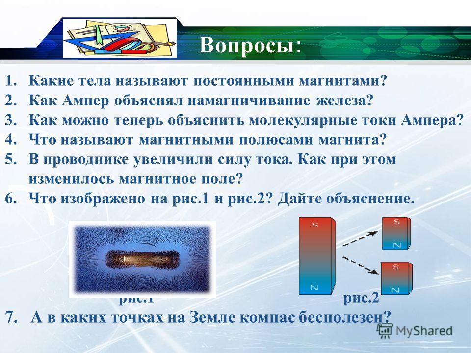 Вопросы : 1. Какие тела называют постоянными магнитами? 2. Как Ампер объяснял намагничивание железа? 3. Как можно теперь объяснить молекулярные токи Ампера? 4. Что называют магнитными полюсами магнита? 5. В проводнике увеличили силу тока. Как при это