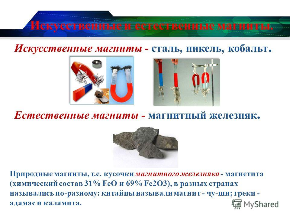Искусственные и естественные магниты. Искусственные магниты - сталь, никель, кобальт. Естественные магниты - магнитный железняк. Природные магниты, т.е. кусочки магнитного железняка - магнетита (химический состав 31% FeO и 69% Fe2O3), в разных страна