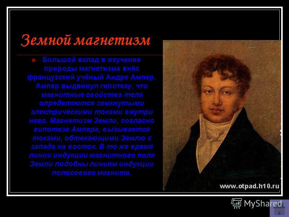 Земной магнетизм Большой вклад в изучение природы магнетизма внёс французский учёный Андре Ампер. Ампер выдвинул гипотезу, что магнитные свойства тела определяются замкнутыми электрическими токами внутри него. Магнетизм Земли, согласно гипотезе Ампер