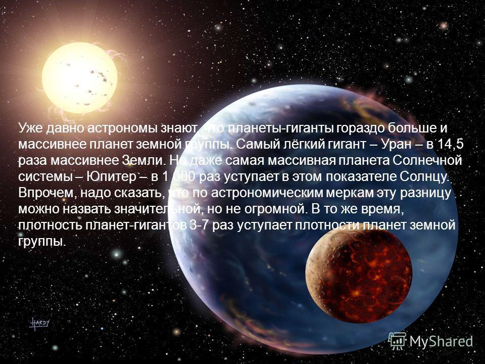 Уже давно астрономы знают, что планеты-гиганты гораздо больше и массивнее планет земной группы. Самый лёгкий гигант – Уран – в 14,5 раза массивнее Земли. Но даже самая массивная планета Солнечной системы – Юпитер – в 1 000 раз уступает в этом показат