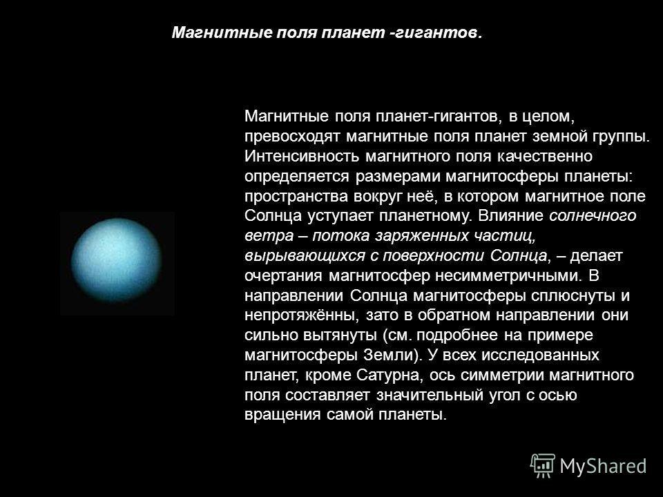 Магнитные поля планет -гигантов. Магнитные поля планет-гигантов, в целом, превосходят магнитные поля планет земной группы. Интенсивность магнитного поля качественно определяется размерами магнитосферы планеты: пространства вокруг неё, в котором магни