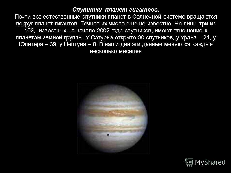 Спутники планет-гигантов. Почти все естественные спутники планет в Солнечной системе вращаются вокруг планет-гигантов. Точное их число ещё не известно. Но лишь три из 102, известных на начало 2002 года спутников, имеют отношение к планетам земной гру
