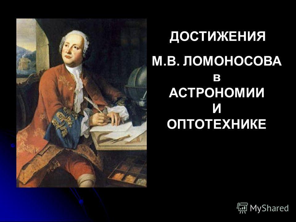 ДОСТИЖЕНИЯ М.В. ЛОМОНОСОВА в АСТРОНОМИИ И ОПТОТЕХНИКЕ