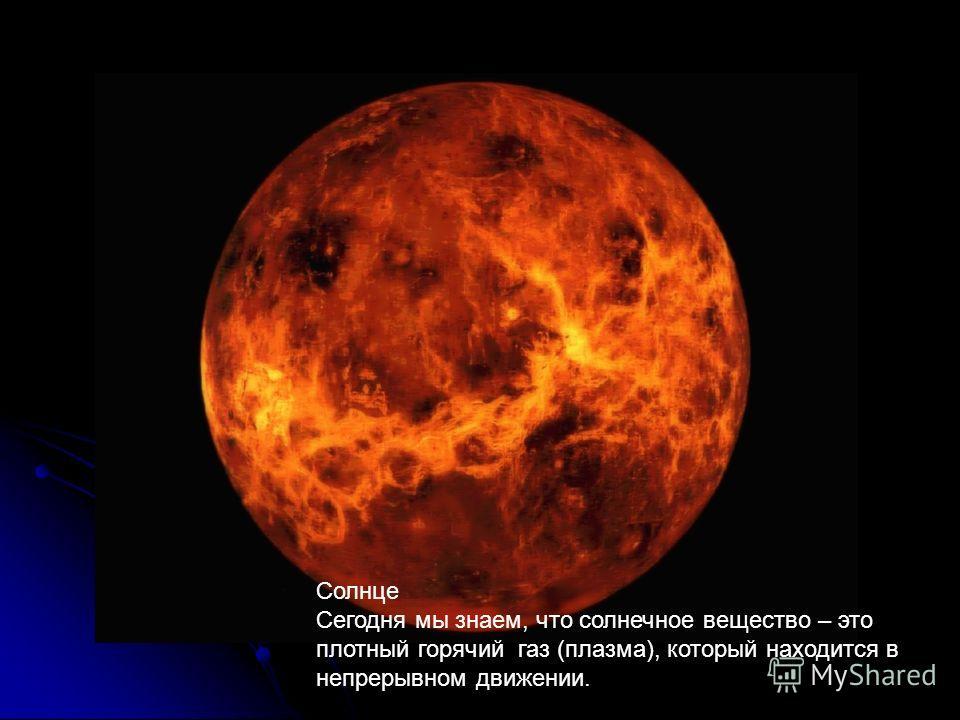 Солнце Сегодня мы знаем, что солнечное вещество – это плотный горячий газ (плазма), который находится в непрерывном движении.