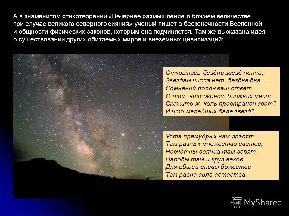 А в знаменитом стихотворении «Вечернее размышление о божием величестве при случае великого северного сияния» учёный пишет о бесконечности Вселенной и общности физических законов, которым она подчиняется. Там же высказана идея о существовании других о