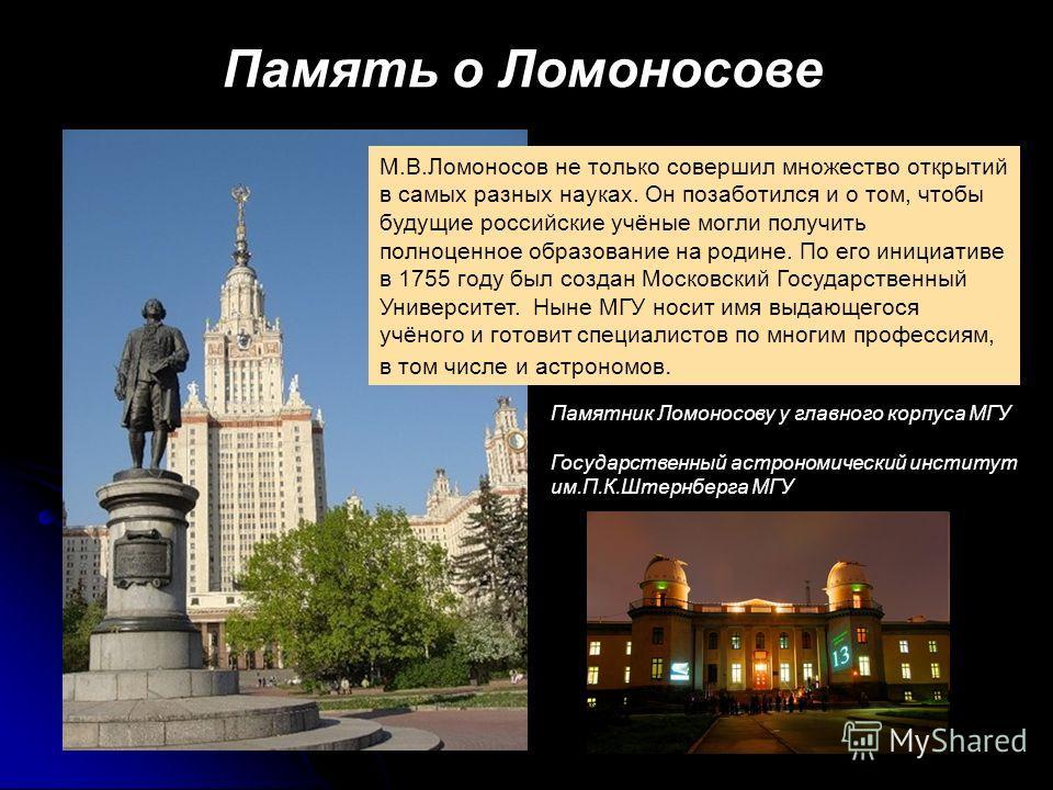 Память о Ломоносове М.В.Ломоносов не только совершил множество открытий в самых разных науках. Он позаботился и о том, чтобы будущие российские учёные могли получить полноценное образование на родине. По его инициативе в 1755 году был создан Московск