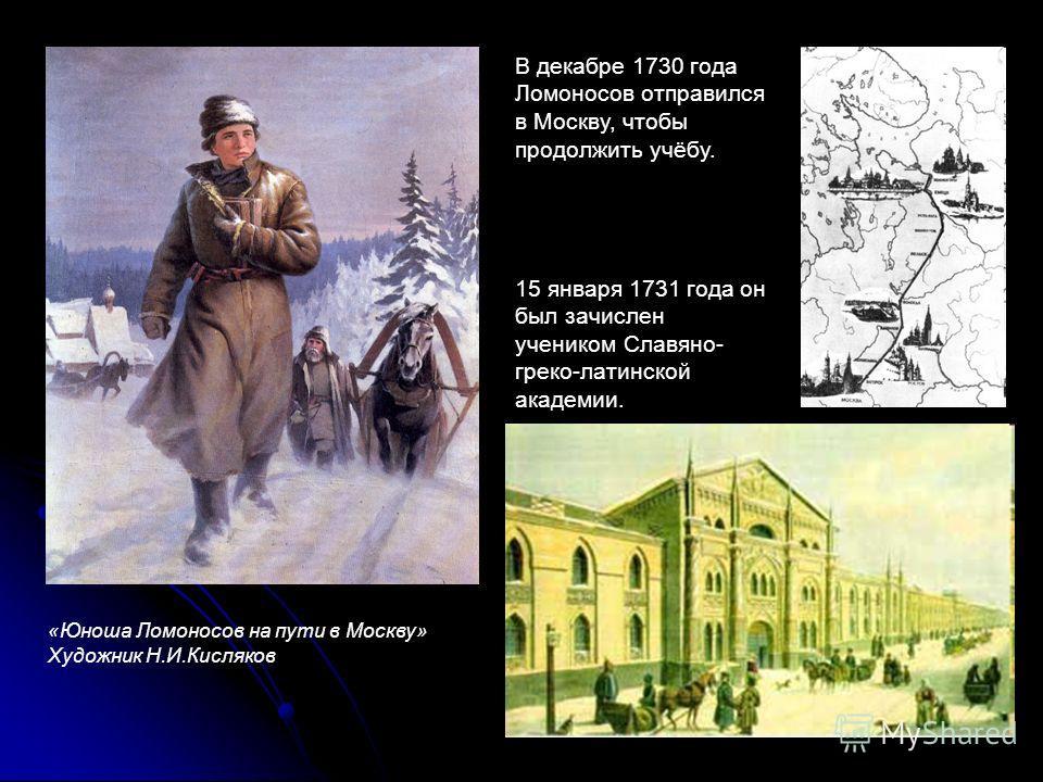 «Юноша Ломоносов на пути в Москву» Художник Н.И.Кисляков В декабре 1730 года Ломоносов отправился в Москву, чтобы продолжить учёбу. 15 января 1731 года он был зачислен учеником Славяно- греко-латинской академии.