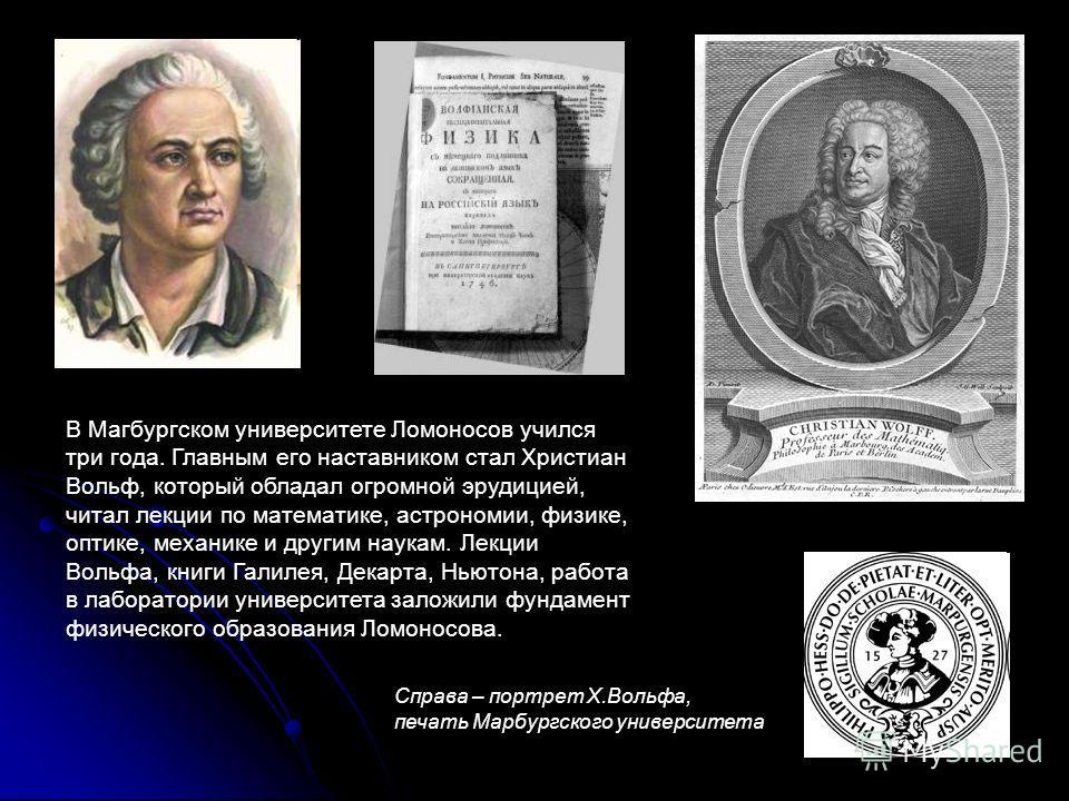 В Магбургском университете Ломоносов учился три года. Главным его наставником стал Христиан Вольф, который обладал огромной эрудицией, читал лекции по математике, астрономии, физике, оптике, механике и другим наукам. Лекции Вольфа, книги Галилея, Дек