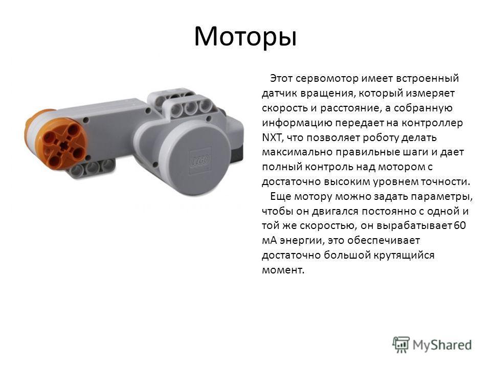 Моторы Этот сервомотор имеет встроенный датчик вращения, который измеряет скорость и расстояние, а собранную информацию передает на контроллер NXT, что позволяет роботу делать максимально правильные шаги и дает полный контроль над мотором с достаточн