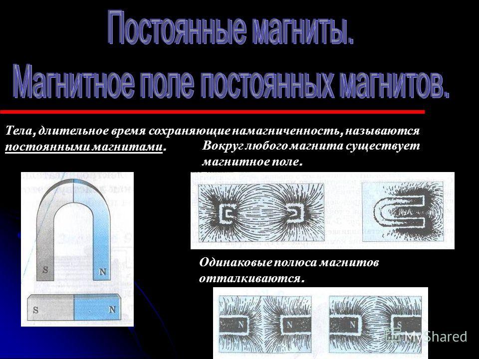 Тела, длительное время сохраняющие намагниченность, называются постоянными магнитами. Вокруг любого магнита существует магнитное п оле. Одинаковые полюса магнитов отталкиваются.