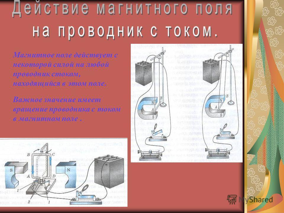 Магнитное поле действует с некоторой силой на любой проводник стоком, находящийся в этом поле. Важное значение имеет вращение проводника с током в магнитном поле.