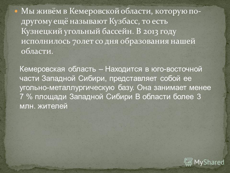 Мы живём в Кемеровской области, которую по- другому ещё называют Кузбасс, то есть Кузнецкий угольный бассейн. В 2013 году исполнилось 70 лет со дня образования нашей области. Кемеровская область – Находится в юго-восточной части Западной Сибири, пред