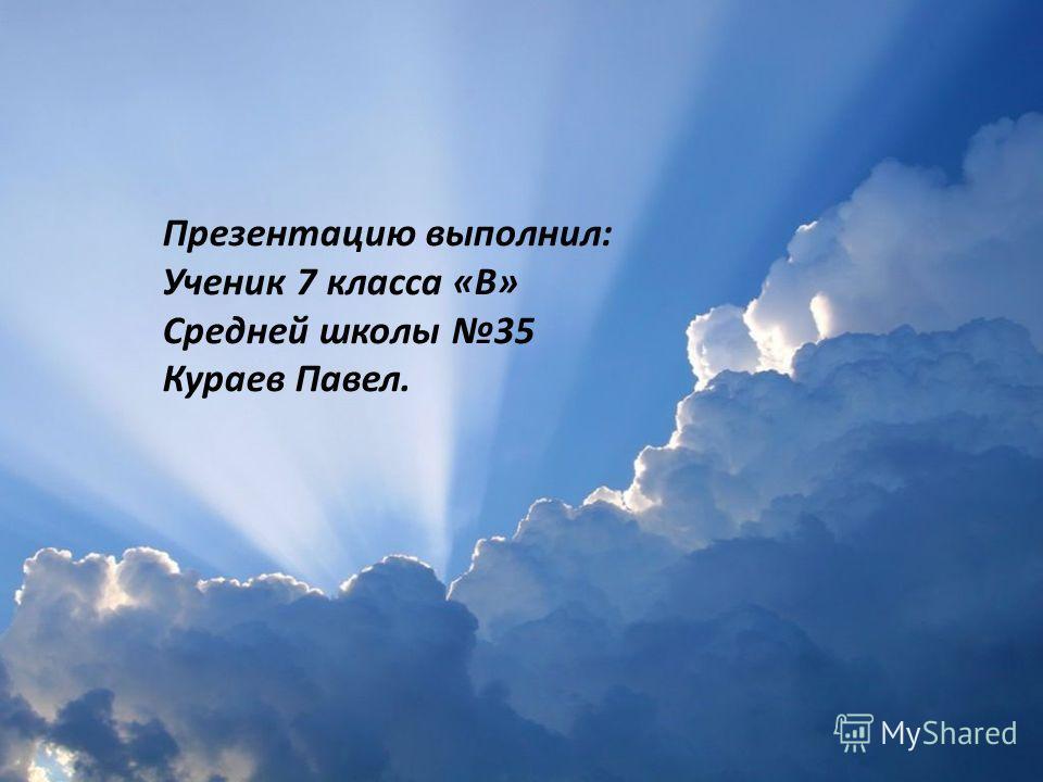 Презентацию выполнил: Ученик 7 класса «В» Средней школы 35 Кураев Павел.