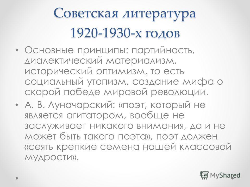 Советская литература 1920-1930-х годов Основные принципы: партийность, диалектический материализм, исторический оптимизм, то есть социальный утопизм, создание мифа о скорой победе мировой революции. А. В. Луначарский: «поэт, который не является агита