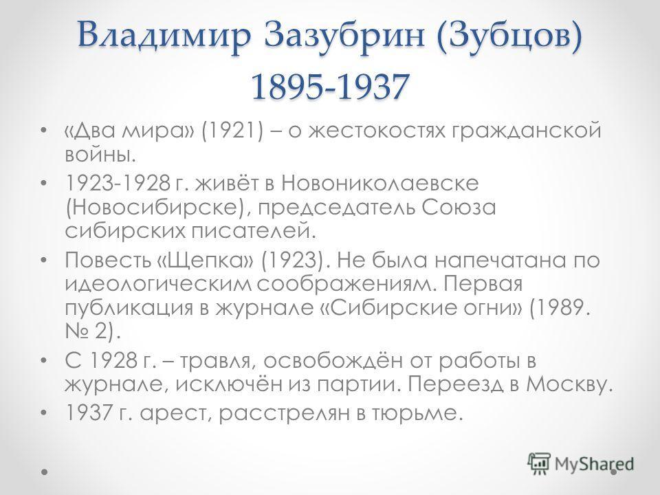 Владимир Зазубрин (Зубцов) 1895-1937 «Два мира» (1921) – о жестокостях гражданской войны. 1923-1928 г. живёт в Новониколаевске (Новосибирске), председатель Союза сибирских писателей. Повесть «Щепка» (1923). Не была напечатана по идеологическим сообра